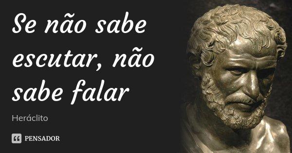 Se não sabe escutar, não sabe falar... Frase de Heráclito.