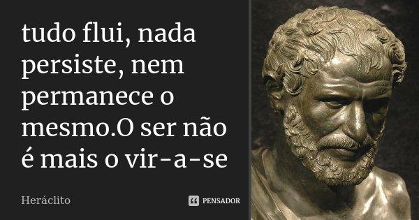 tudo flui, nada persiste, nem permanece o mesmo.O ser não é mais o vir-a-se... Frase de Heraclito.