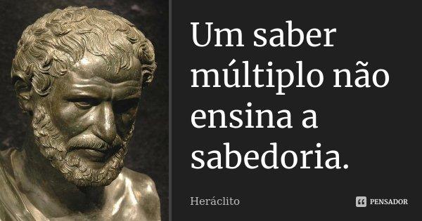 Um saber múltiplo não ensina a sabedoria.... Frase de Heráclito.