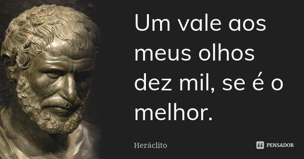 Um vale aos meus olhos dez mil, se é o melhor.... Frase de Heraclito.