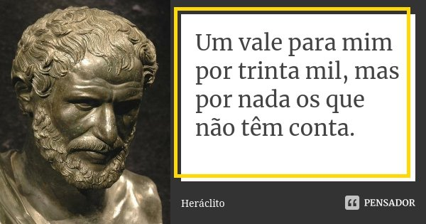 Um vale para mim por trinta mil, mas por nada os que não têm conta.... Frase de Heráclito.
