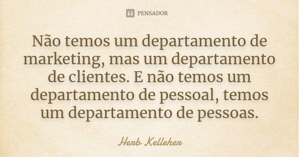 Não temos um departamento de marketing, mas um departamento de clientes. E não temos um departamento de pessoal, temos um departamento de pessoas.... Frase de Herb Kelleher.