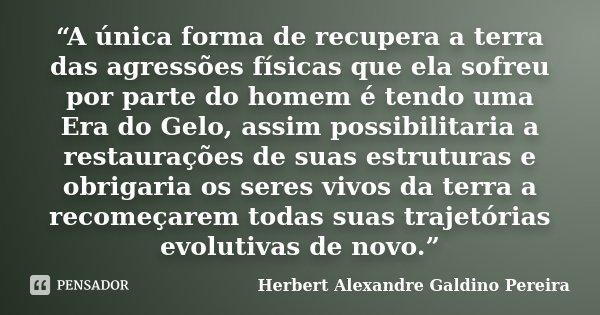 """""""A única forma de recupera a terra das agressões físicas que ela sofreu por parte do homem é tendo uma Era do Gelo, assim possibilitaria a restaurações de suas ... Frase de Herbert Alexandre Galdino Pereira."""