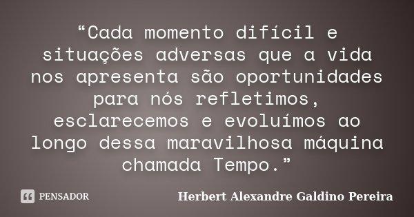 """""""Cada momento difícil e situações adversas que a vida nos apresenta são oportunidades para nós refletimos, esclarecemos e evoluímos ao longo dessa maravilhosa m... Frase de Herbert Alexandre Galdino Pereira."""