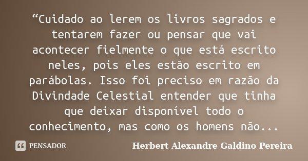 """""""Cuidado ao lerem os livros sagrados e tentarem fazer ou pensar que vai acontecer fielmente o que está escrito neles, pois eles estão escrito em parábolas. Isso... Frase de Herbert Alexandre Galdino Pereira."""
