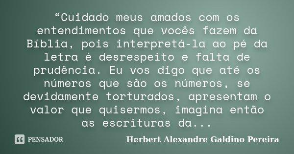 """""""Cuidado meus amados com os entendimentos que vocês fazem da Bíblia, pois interpretá-la ao pé da letra é desrespeito e falta de prudência. Eu vos digo que até o... Frase de Herbert Alexandre Galdino Pereira."""