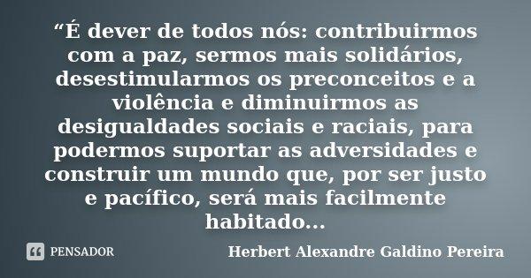 """""""É dever de todos nós: contribuirmos com a paz, sermos mais solidários, desestimularmos os preconceitos e a violência e diminuirmos as desigualdades sociais e r... Frase de Herbert Alexandre Galdino Pereira."""