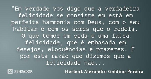 """""""Em verdade vos digo que a verdadeira felicidade se consiste em está em perfeita harmonia com Deus, com o seu habitar e com os seres que o rodeia. O que temos e... Frase de Herbert Alexandre Galdino Pereira."""