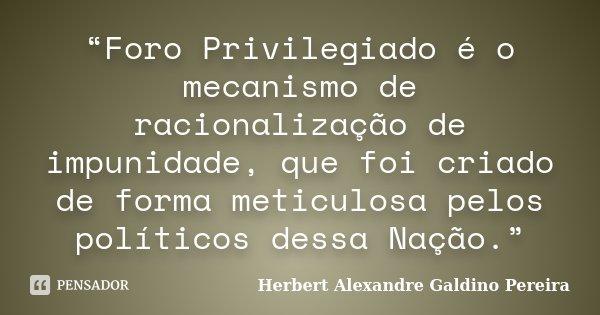 """""""Foro Privilegiado é o mecanismo de racionalização de impunidade, que foi criado de forma meticulosa pelos políticos dessa Nação.""""... Frase de Herbert Alexandre Galdino Pereira."""