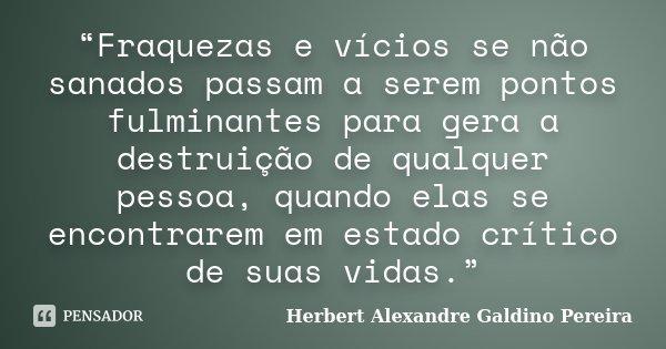 """""""Fraquezas e vícios se não sanados passam a serem pontos fulminantes para gera a destruição de qualquer pessoa, quando elas se encontrarem em estado crítico de ... Frase de Herbert Alexandre Galdino Pereira."""