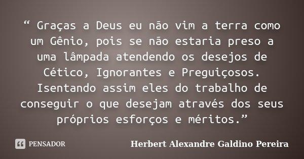 """"""" Graças a Deus eu não vim a terra como um Gênio, pois se não estaria preso a uma lâmpada atendendo os desejos de Cético, Ignorantes e Preguiçosos. Isentando as... Frase de Herbert Alexandre Galdino Pereira."""