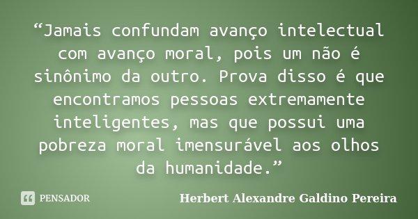 """""""Jamais confundam avanço intelectual com avanço moral, pois um não é sinônimo da outro. Prova disso é que encontramos pessoas extremamente inteligentes, mas que... Frase de Herbert Alexandre Galdino Pereira."""