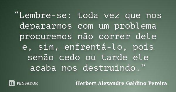 """""""Lembre-se: toda vez que nos depararmos com um problema procuremos não correr dele e, sim, enfrentá-lo, pois senão cedo ou tarde ele acaba nos destruindo.""""... Frase de Herbert Alexandre Galdino Pereira."""