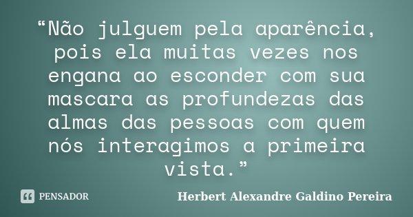 """""""Não julguem pela aparência, pois ela muitas vezes nos engana ao esconder com sua mascara as profundezas das almas das pessoas com quem nós interagimos a primei... Frase de Herbert Alexandre Galdino Pereira."""