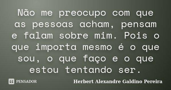 """"""" Não me preocupo com que as pessoas acham, pensam e falam sobre mim. Pois o que importa mesmo é o que sou, o que faço e o que estou tentando ser.""""... Frase de Herbert Alexandre Galdino Pereira."""