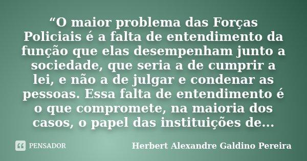 """""""O maior problema das Forças Policiais é a falta de entendimento da função que elas desempenham junto a sociedade, que seria a de cumprir a lei, e não a de julg... Frase de Herbert Alexandre Galdino Pereira."""