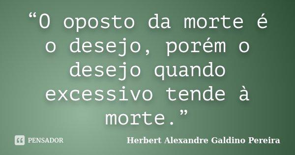 """""""O oposto da morte é o desejo, porém o desejo quando excessivo tende à morte.""""... Frase de Herbert Alexandre Galdino Pereira."""