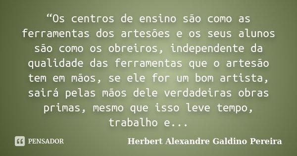 """""""Os centros de ensino são como as ferramentas dos artesões e os seus alunos são como os obreiros, independente da qualidade das ferramentas que o artesão tem em... Frase de Herbert Alexandre Galdino Pereira."""