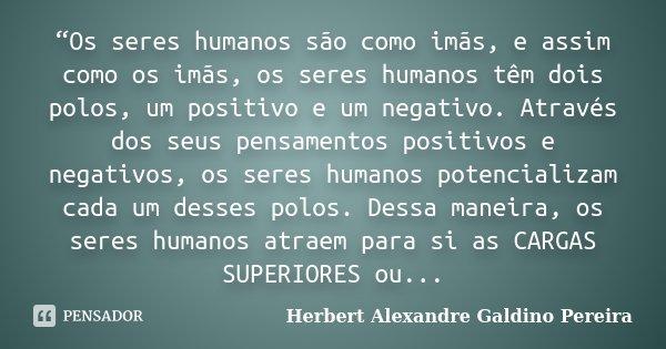 """""""Os seres humanos são como imãs, e assim como os imãs, os seres humanos têm dois polos, um positivo e um negativo. Através dos seus pensamentos positivos e nega... Frase de Herbert Alexandre Galdino Pereira."""