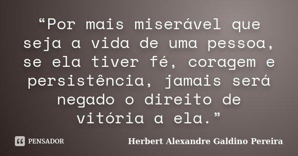 """""""Por mais miserável que seja a vida de uma pessoa, se ela tiver fé, coragem e persistência, jamais será negado o direito de vitória a ela.""""... Frase de Herbert Alexandre Galdino Pereira."""