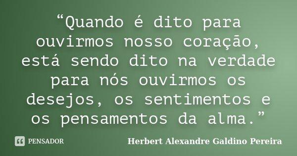 """""""Quando é dito para ouvirmos nosso coração, está sendo dito na verdade para nós ouvirmos os desejos, os sentimentos e os pensamentos da alma.""""... Frase de Herbert Alexandre Galdino Pereira."""