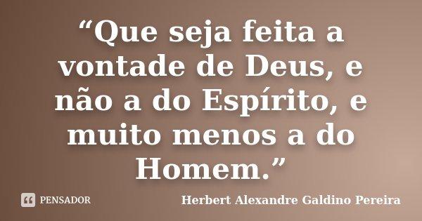 Que Seja Feita A Vontade De Deus E Herbert Alexandre Galdino