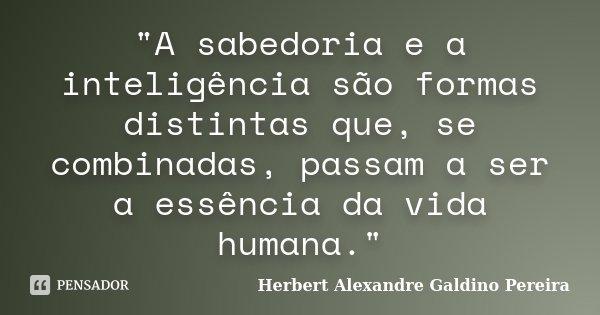 """""""A sabedoria e a inteligência são formas distintas que, se combinadas, passam a ser a essência da vida humana.""""... Frase de Herbert Alexandre Galdino Pereira."""