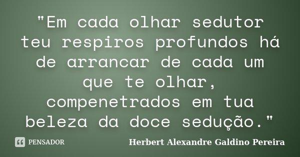 """""""Em cada olhar sedutor teu respiros profundos há de arrancar de cada um que te olhar, compenetrados em tua beleza da doce sedução.""""... Frase de Herbert Alexandre Galdino Pereira."""