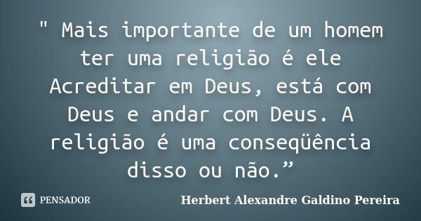 """"""" Mais importante de um homem ter uma religião é ele Acreditar em Deus, está com Deus e andar com Deus. A religião é uma conseqüência disso ou não.""""... Frase de Herbert Alexandre Galdino Pereira."""