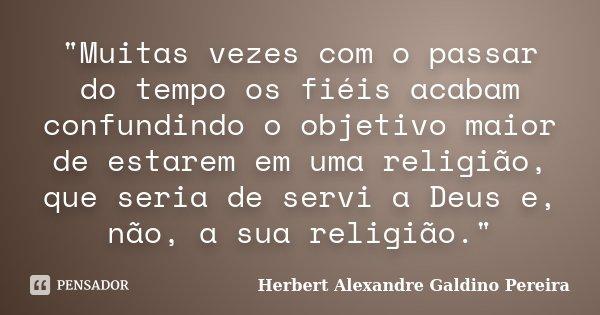 """""""Muitas vezes com o passar do tempo os fiéis acabam confundindo o objetivo maior de estarem em uma religião, que seria de servi a Deus e, não, a sua religi... Frase de Herbert Alexandre Galdino Pereira."""