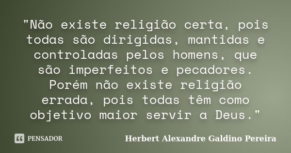 """""""Não existe religião certa, pois todas são dirigidas, mantidas e controladas pelos homens, que são imperfeitos e pecadores. Porém não existe religião errad... Frase de Herbert Alexandre Galdino Pereira."""