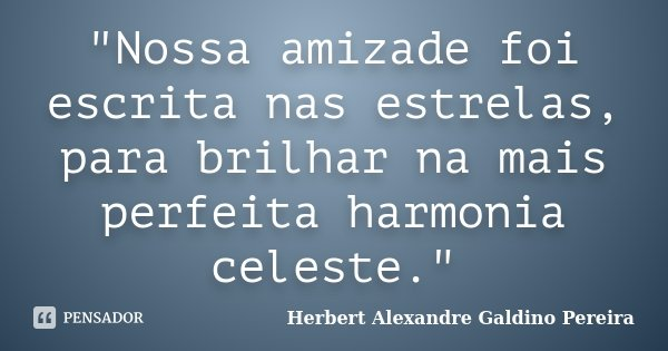 """Nossa amizade foi escrita nas estrelas, para brilhar na mais perfeita harmonia celeste.""... Frase de Herbert Alexandre Galdino Pereira."