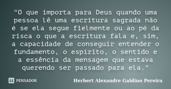 """""""O que importa para Deus quando uma pessoa lê uma escritura sagrada não é se ela segue fielmente ou ao pé da risca o que a escritura fala e, sim, a capacid... Frase de Herbert Alexandre Galdino Pereira."""