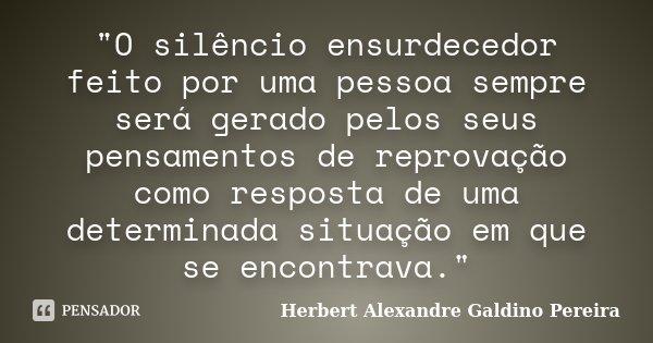 """""""O silêncio ensurdecedor feito por uma pessoa sempre será gerado pelos seus pensamentos de reprovação como resposta de uma determinada situação em que se e... Frase de Herbert Alexandre Galdino Pereira."""