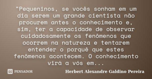 """""""Pequeninos, se vocês sonham em um dia serem um grande cientista não procurem antes o conhecimento e, sim, ter a capacidade de observar cuidadosamente os f... Frase de Herbert Alexandre Galdino Pereira."""