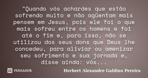 """""""Quando vós achardes que estão sofrendo muito e não agüentam mais pensem em Jesus, pois ele foi o que mais sofreu entre os homens e foi até o fim e, para i... Frase de Herbert Alexandre Galdino Pereira."""