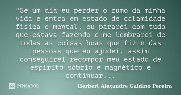 """""""Se um dia eu perder o rumo da minha vida e entra em estado de calamidade física e mental, eu pararei com tudo que estava fazendo e me lembrarei de todas a... Frase de Herbert Alexandre Galdino Pereira."""