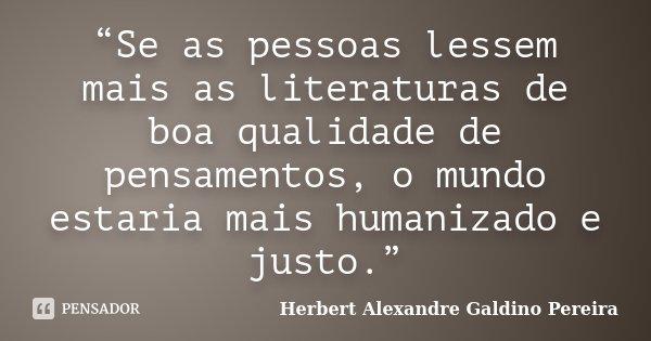 """""""Se as pessoas lessem mais as literaturas de boa qualidade de pensamentos, o mundo estaria mais humanizado e justo.""""... Frase de Herbert Alexandre Galdino Pereira."""