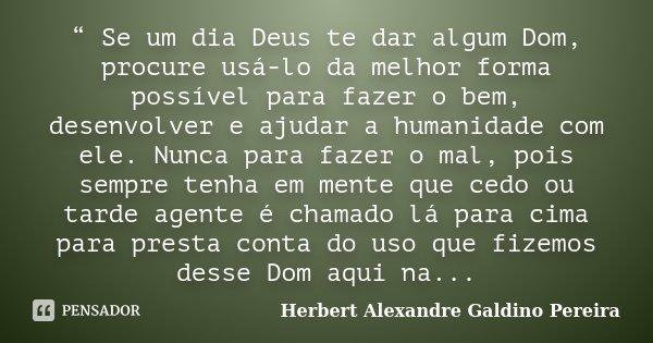 """"""" Se um dia Deus te dar algum Dom, procure usá-lo da melhor forma possível para fazer o bem, desenvolver e ajudar a humanidade com ele. Nunca para fazer o mal, ... Frase de Herbert Alexandre Galdino Pereira."""