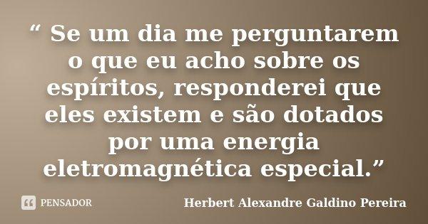 """"""" Se um dia me perguntarem o que eu acho sobre os espíritos, responderei que eles existem e são dotados por uma energia eletromagnética especial.""""... Frase de Herbert Alexandre Galdino Pereira."""