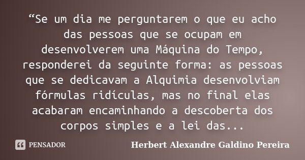 """""""Se um dia me perguntarem o que eu acho das pessoas que se ocupam em desenvolverem uma Máquina do Tempo, responderei da seguinte forma: as pessoas que se dedica... Frase de Herbert Alexandre Galdino Pereira."""