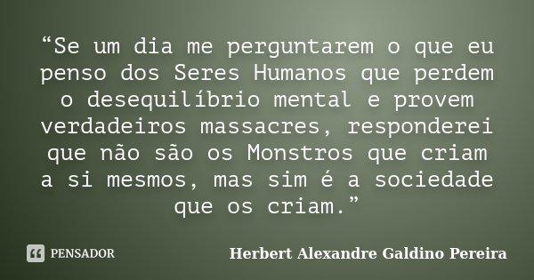 """""""Se um dia me perguntarem o que eu penso dos Seres Humanos que perdem o desequilíbrio mental e provem verdadeiros massacres, responderei que não são os Monstros... Frase de Herbert Alexandre Galdino Pereira."""