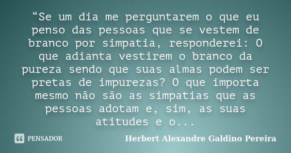 """""""Se um dia me perguntarem o que eu penso das pessoas que se vestem de branco por simpatia, responderei: O que adianta vestirem o branco da pureza sendo que suas... Frase de Herbert Alexandre Galdino Pereira."""