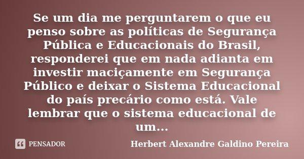 """""""Se um dia me perguntarem o que eu penso sobre as políticas de Segurança Pública e Educacionais do Brasil, responderei que em nada adianta em investir maciçamen... Frase de Herbert Alexandre Galdino Pereira."""