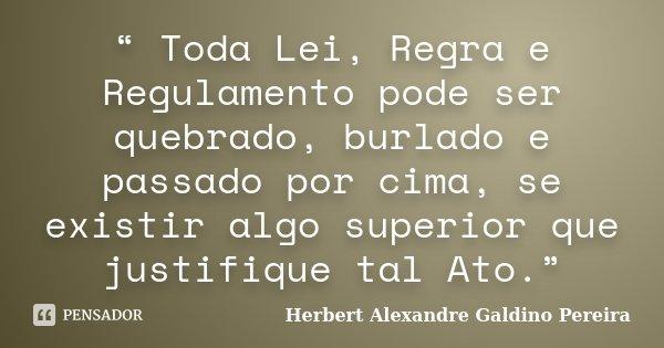 """ Toda Lei, Regra e Regulamento pode ser quebrado, burlado e passado por cima, se existir algo superior que justifique tal Ato.""... Frase de Herbert Alexandre Galdino Pereira."