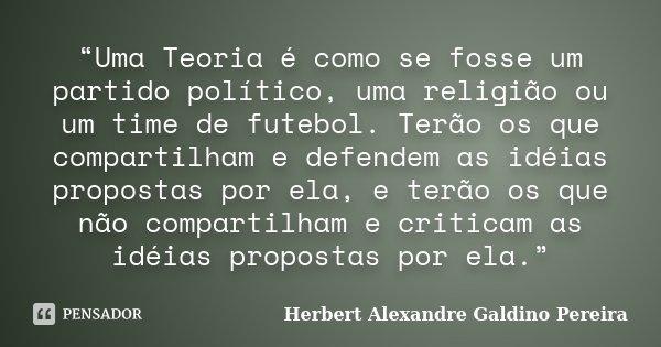 """""""Uma Teoria é como se fosse um partido político, uma religião ou um time de futebol. Terão os que compartilham e defendem as idéias propostas por ela, e terão o... Frase de Herbert Alexandre Galdino Pereira."""