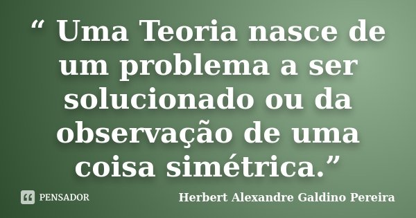 """"""" Uma Teoria nasce de um problema a ser solucionado ou da observação de uma coisa simétrica.""""... Frase de Herbert Alexandre Galdino Pereira."""