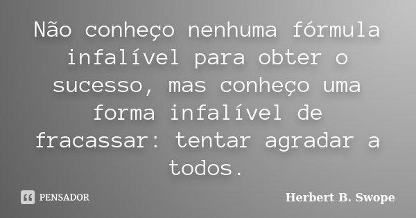 Não conheço nenhuma fórmula infalível para obter o sucesso, mas conheço uma forma infalível de fracassar: tentar agradar a todos.... Frase de Herbert B. Swope.