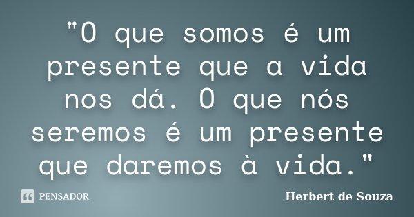"""O que somos é um presente que a vida nos dá. O que nós seremos é um presente que daremos à vida.""... Frase de Herbert de Souza."