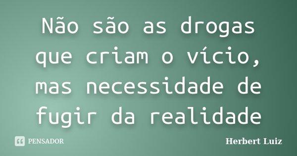 Não são as drogas que criam o vício, mas necessidade de fugir da realidade... Frase de Herbert Luiz.